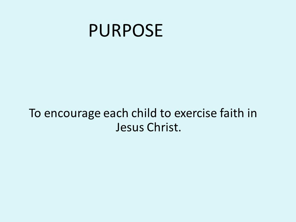 To encourage each child to exercise faith in Jesus Christ.