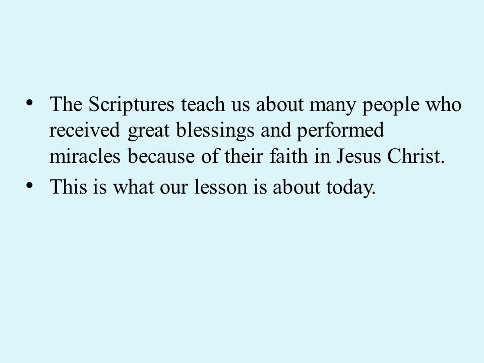 The Scriptures teach us about many people who received great blessings and performed miracles because of their faith in Jesus Christ.