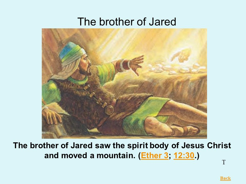 The brother of Jared The brother of Jared saw the spirit body of Jesus Christ and moved a mountain. (Ether 3; 12:30.)