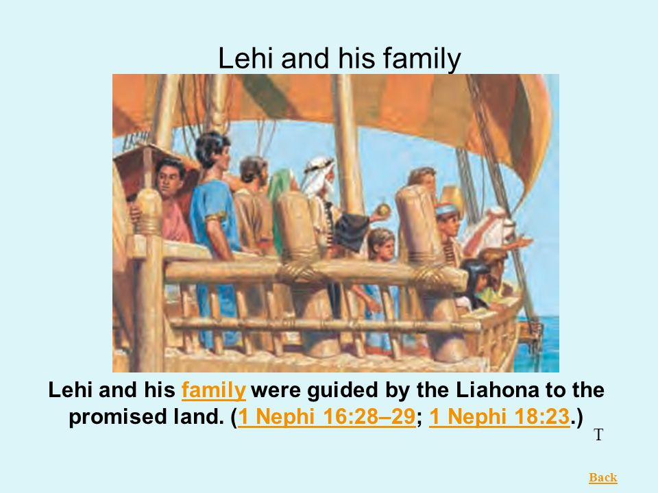 Lehi and his family Lehi and his family were guided by the Liahona to the promised land. (1 Nephi 16:28–29; 1 Nephi 18:23.)