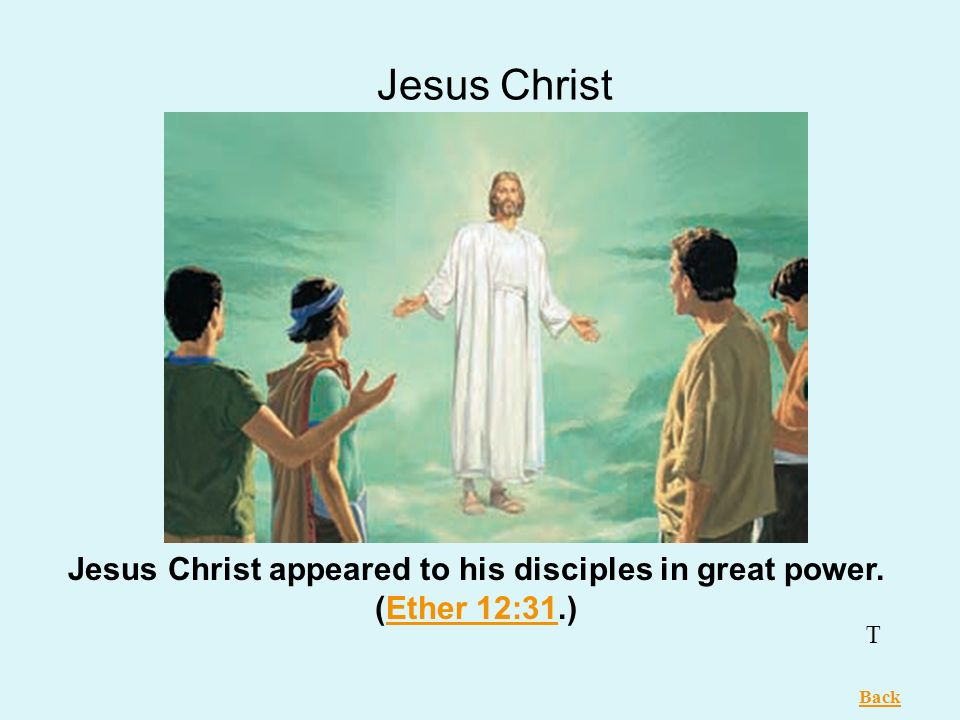 Jesus Christ appeared to his disciples in great power. (Ether 12:31.)