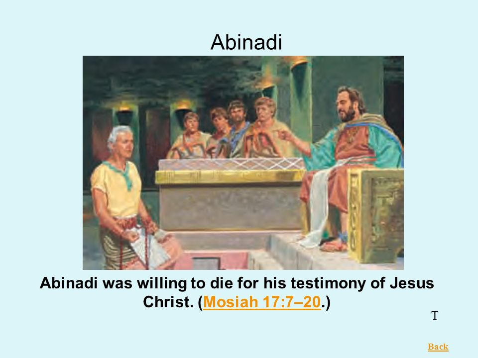 Abinadi Abinadi was willing to die for his testimony of Jesus Christ. (Mosiah 17:7–20.) T Back