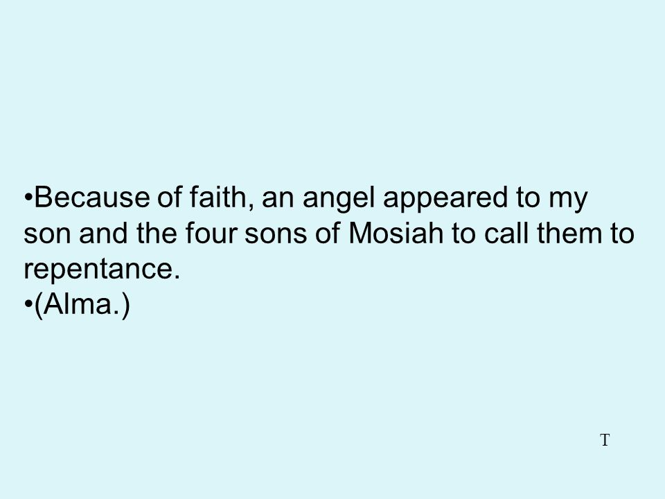 Because of faith, an angel appeared to my son and the four sons of Mosiah to call them to repentance.