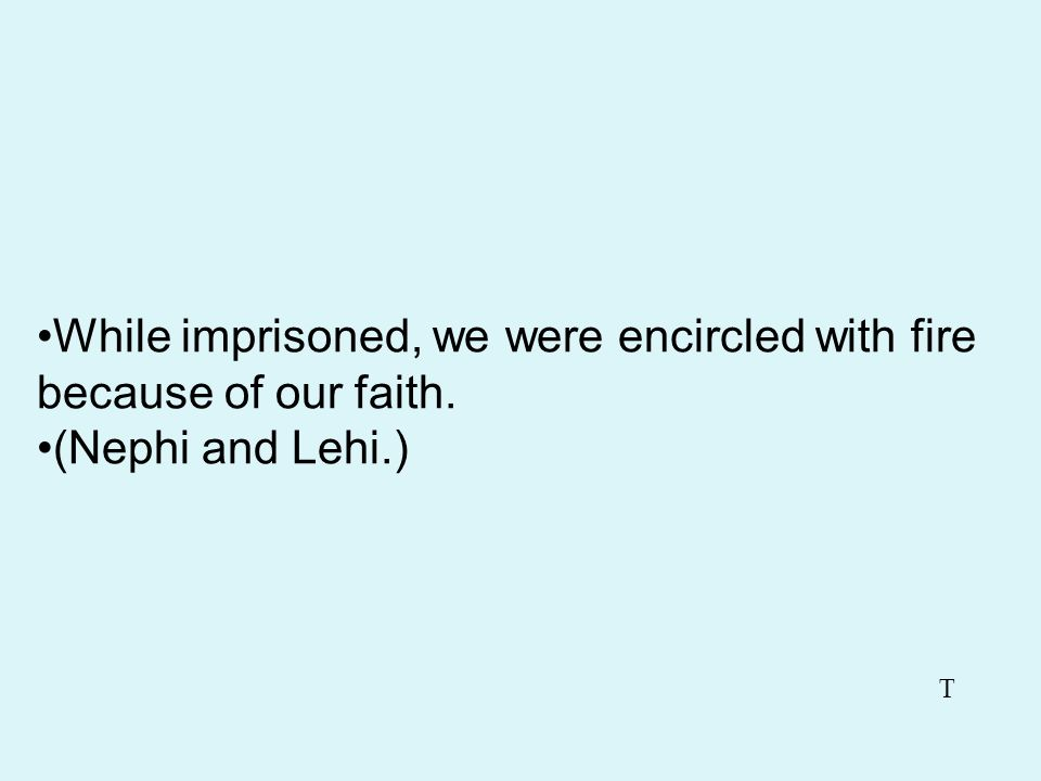 While imprisoned, we were encircled with fire because of our faith.