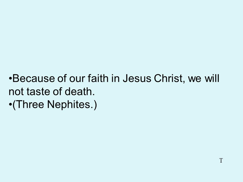 Because of our faith in Jesus Christ, we will not taste of death.