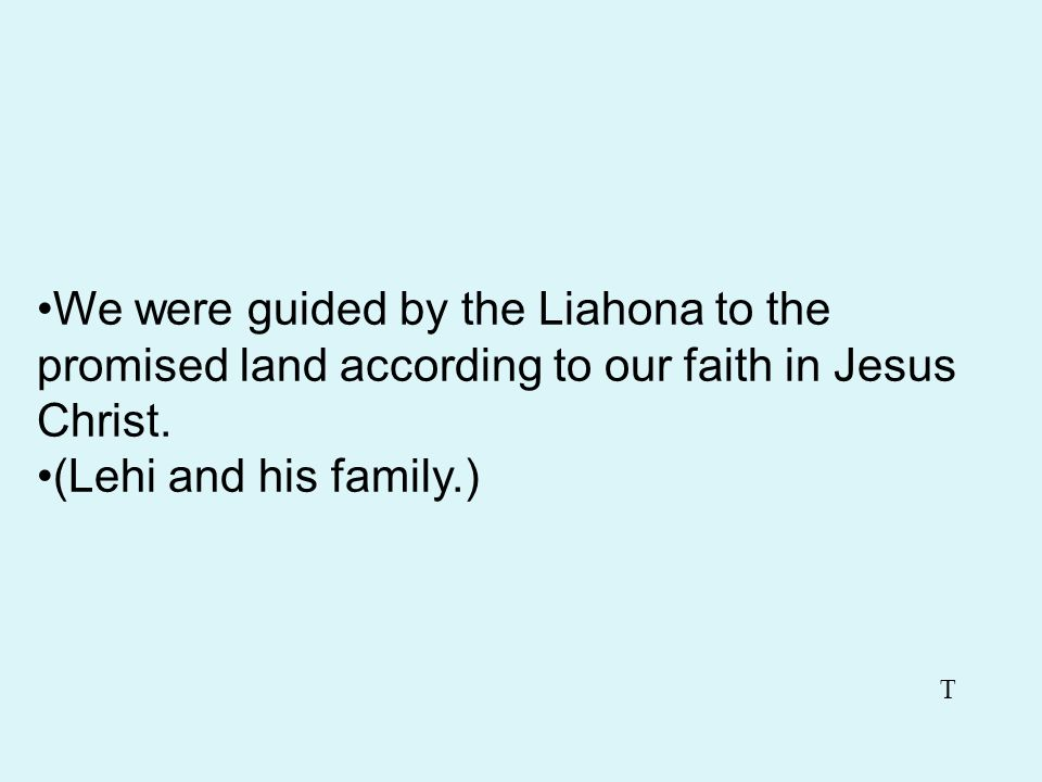 We were guided by the Liahona to the promised land according to our faith in Jesus Christ.
