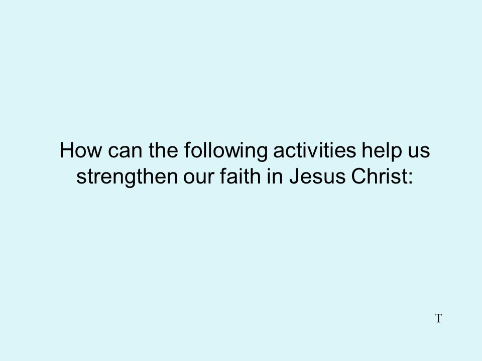 How can the following activities help us strengthen our faith in Jesus Christ: