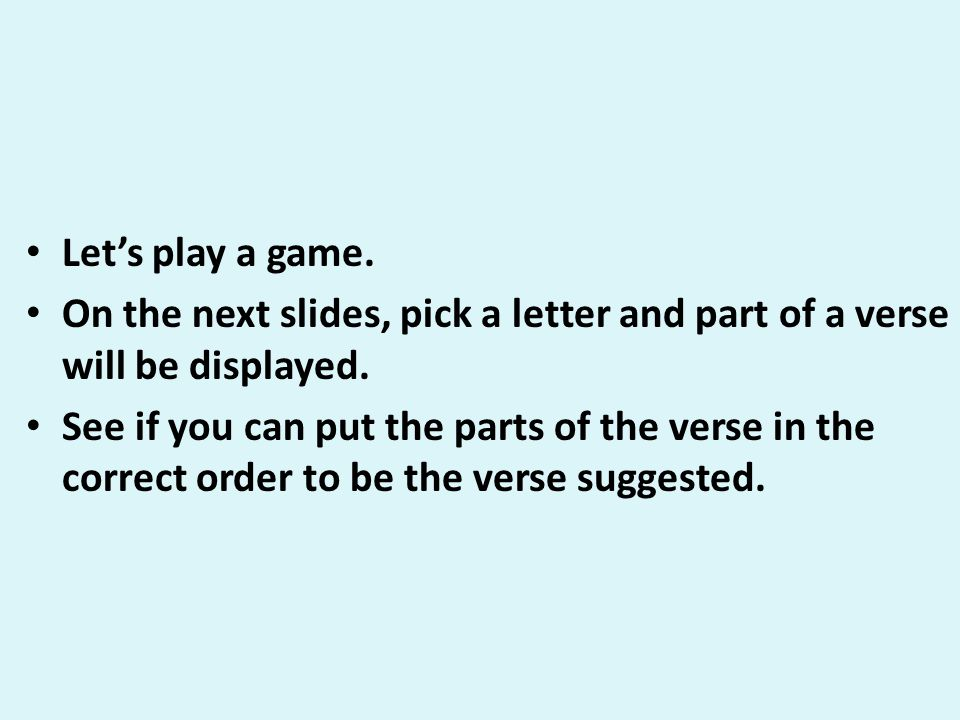 Let's play a game. On the next slides, pick a letter and part of a verse will be displayed.