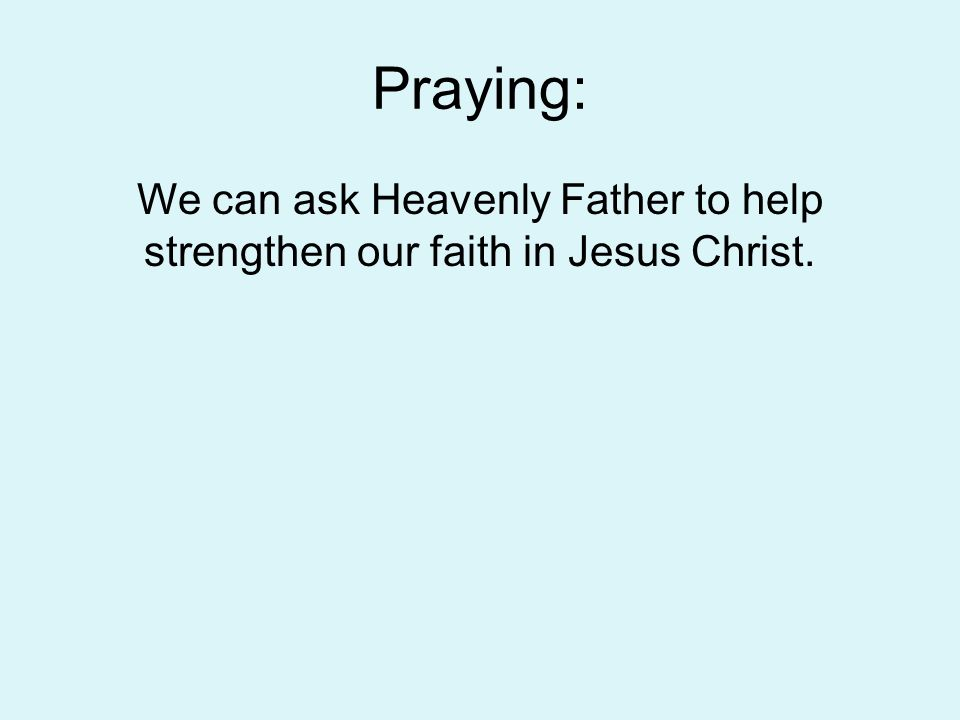 Praying: We can ask Heavenly Father to help strengthen our faith in Jesus Christ.