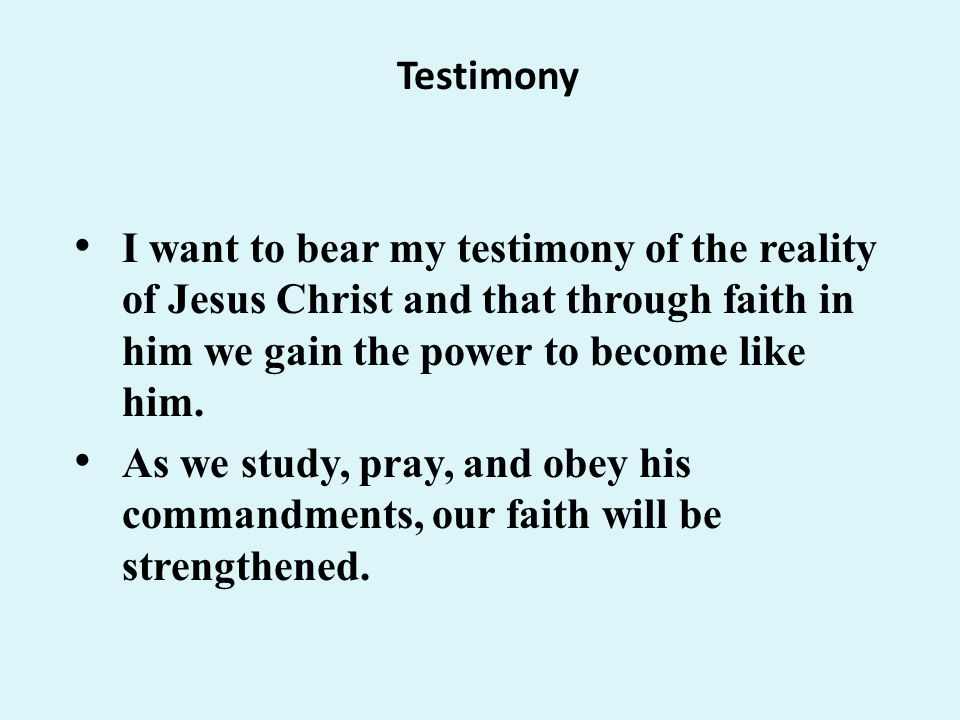 Testimony I want to bear my testimony of the reality of Jesus Christ and that through faith in him we gain the power to become like him.