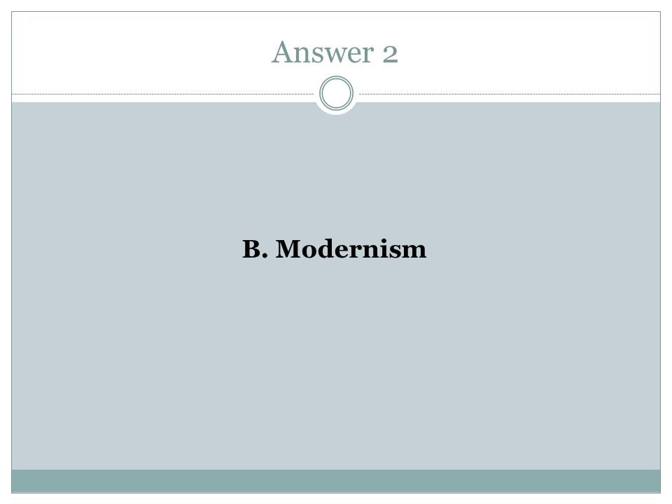 Answer 2 B. Modernism
