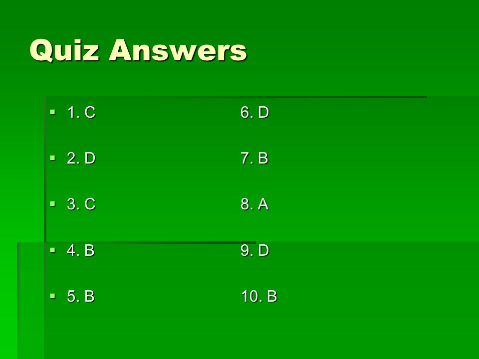 Quiz Answers 1. C 6. D 2. D 7. B 3. C 8. A 4. B 9. D 5. B 10. B