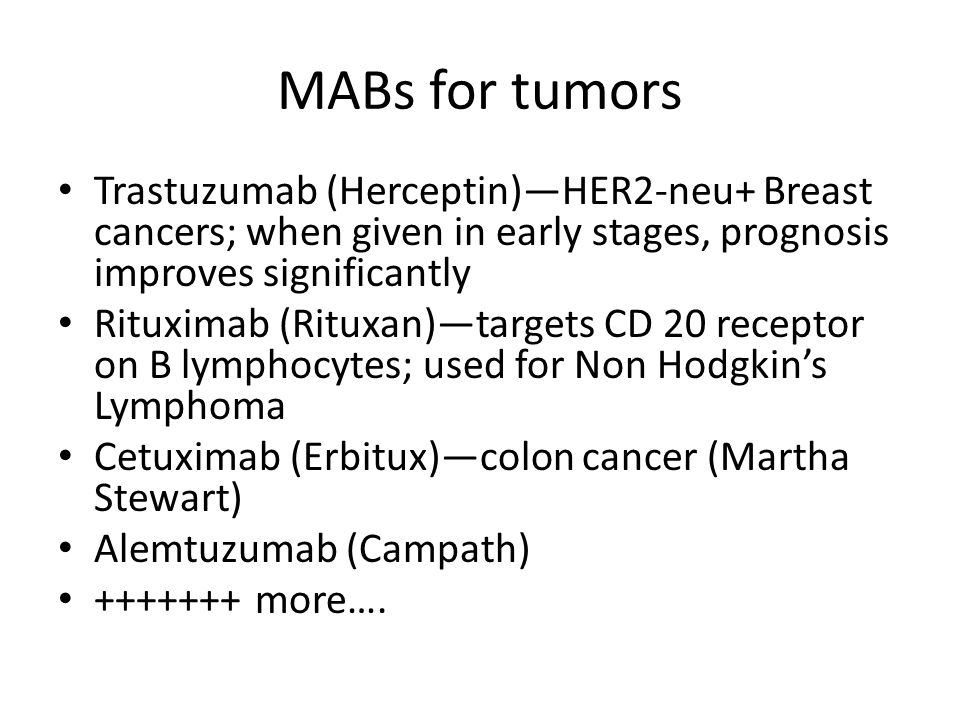 MABs for tumors Trastuzumab (Herceptin)—HER2-neu+ Breast cancers; when given in early stages, prognosis improves significantly.