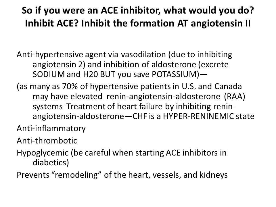 So if you were an ACE inhibitor, what would you do. Inhibit ACE