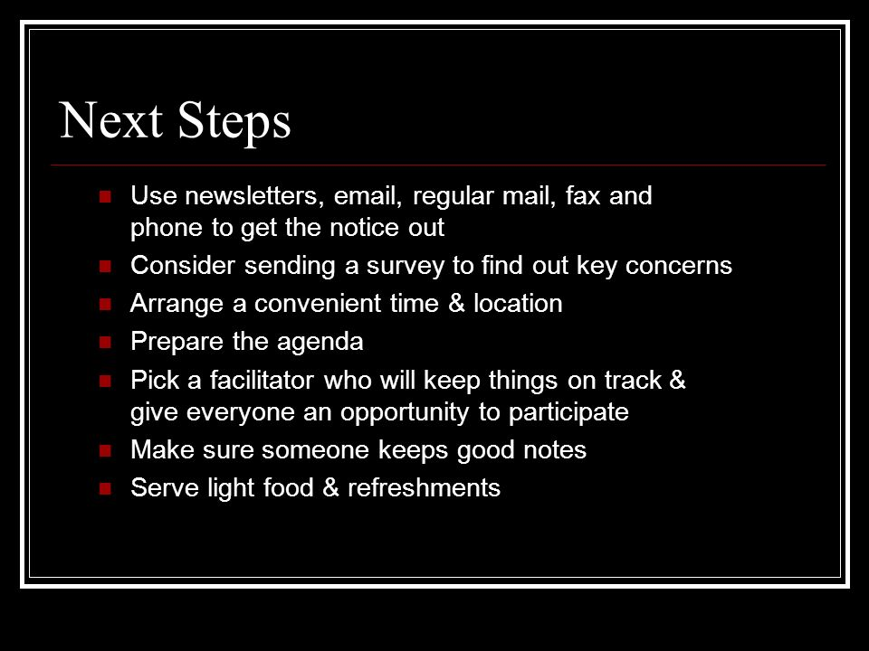 Next Steps Use newsletters,  , regular mail, fax and phone to get the notice out. Consider sending a survey to find out key concerns.