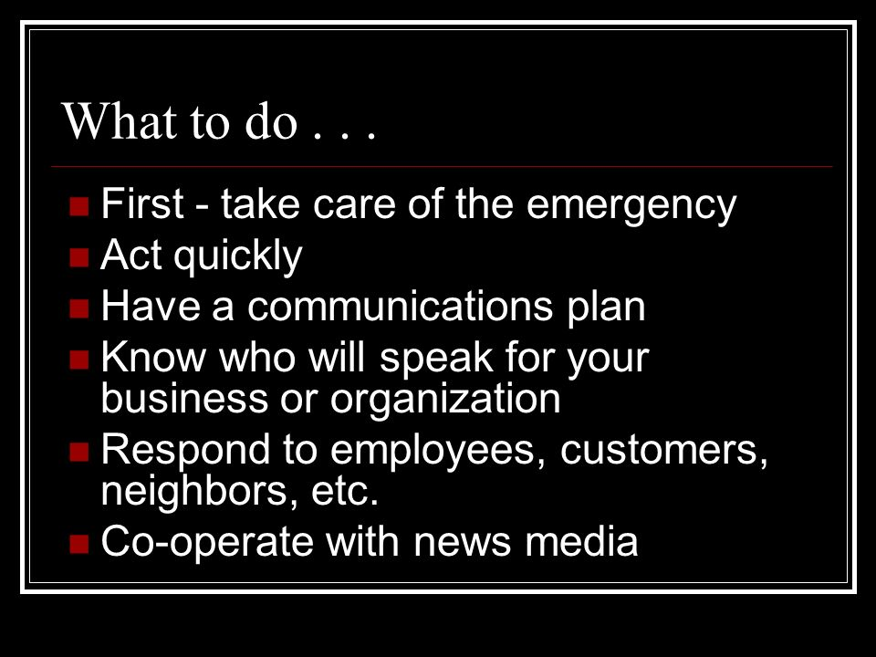 What to do First - take care of the emergency Act quickly