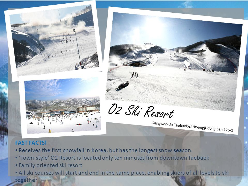 O2 Ski Resort Gangwon-do Taebaek-si Hwangji-dong San FAST FACTS! Receives the first snowfall in Korea, but has the longest snow season.