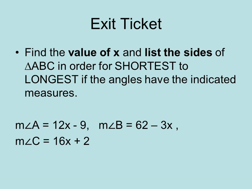 Exit Ticket Find the value of x and list the sides of ∆ABC in order for SHORTEST to LONGEST if the angles have the indicated measures.