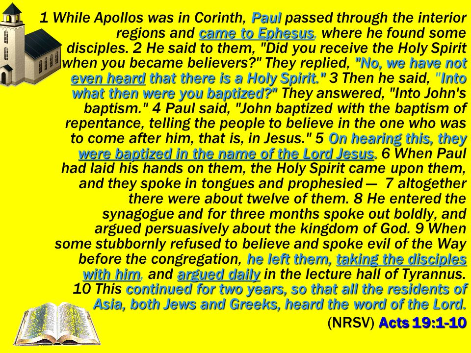 1 While Apollos was in Corinth, Paul passed through the interior regions and came to Ephesus, where he found some disciples. 2 He said to them, Did you receive the Holy Spirit when you became believers They replied, No, we have not even heard that there is a Holy Spirit. 3 Then he said, Into what then were you baptized They answered, Into John s baptism. 4 Paul said, John baptized with the baptism of repentance, telling the people to believe in the one who was to come after him, that is, in Jesus. 5 On hearing this, they were baptized in the name of the Lord Jesus. 6 When Paul had laid his hands on them, the Holy Spirit came upon them, and they spoke in tongues and prophesied — 7 altogether there were about twelve of them. 8 He entered the synagogue and for three months spoke out boldly, and argued persuasively about the kingdom of God. 9 When some stubbornly refused to believe and spoke evil of the Way before the congregation, he left them, taking the disciples with him, and argued daily in the lecture hall of Tyrannus. 10 This continued for two years, so that all the residents of Asia, both Jews and Greeks, heard the word of the Lord.
