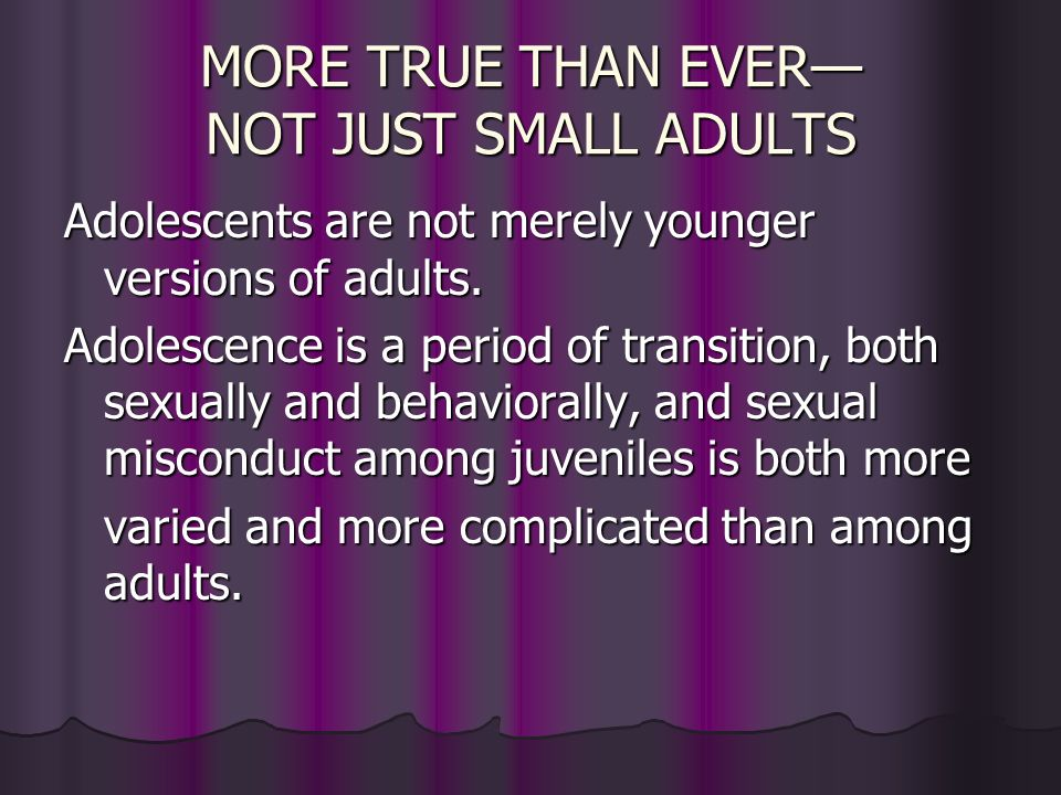 MORE TRUE THAN EVER— NOT JUST SMALL ADULTS