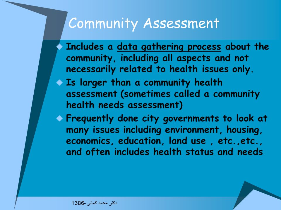 Community Assessment Includes a data gathering process about the community, including all aspects and not necessarily related to health issues only.
