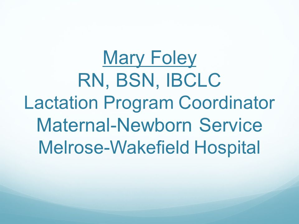 Mary Foley RN, BSN, IBCLC Lactation Program Coordinator Maternal-Newborn Service Melrose-Wakefield Hospital