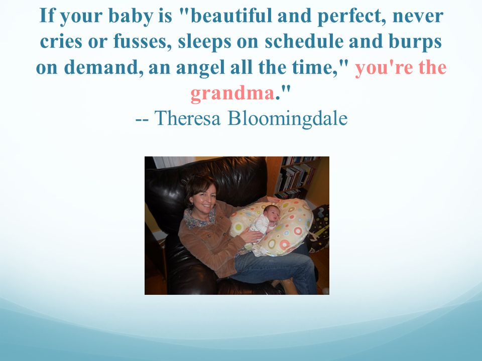 If your baby is beautiful and perfect, never cries or fusses, sleeps on schedule and burps on demand, an angel all the time, you re the grandma. -- Theresa Bloomingdale