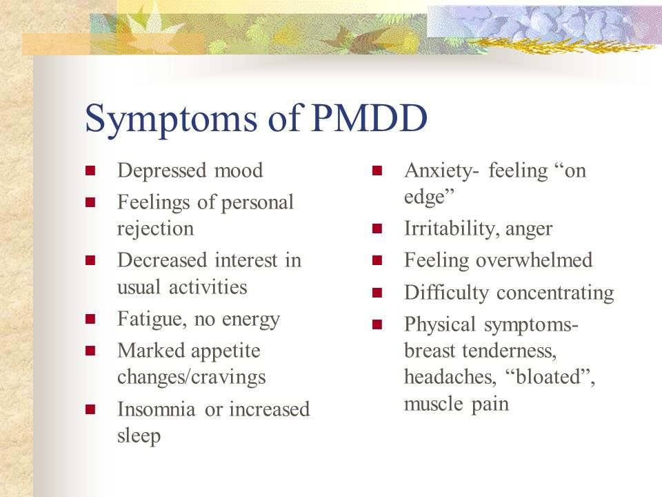 Symptoms of PMDD Depressed mood Feelings of personal rejection