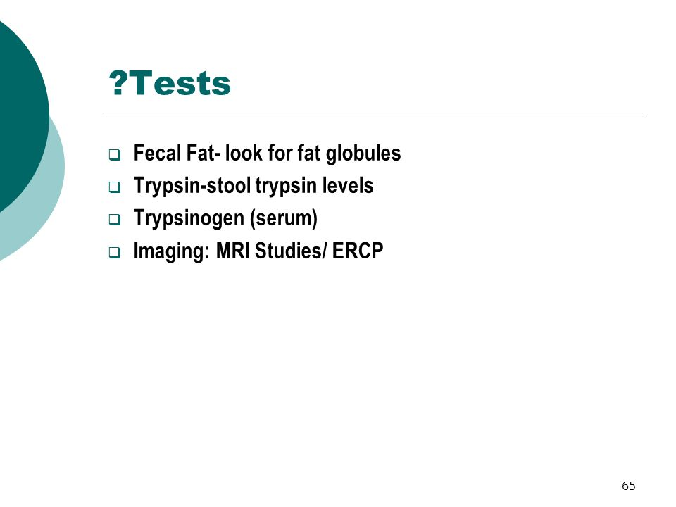 Tests Fecal Fat- look for fat globules Trypsin-stool trypsin levels