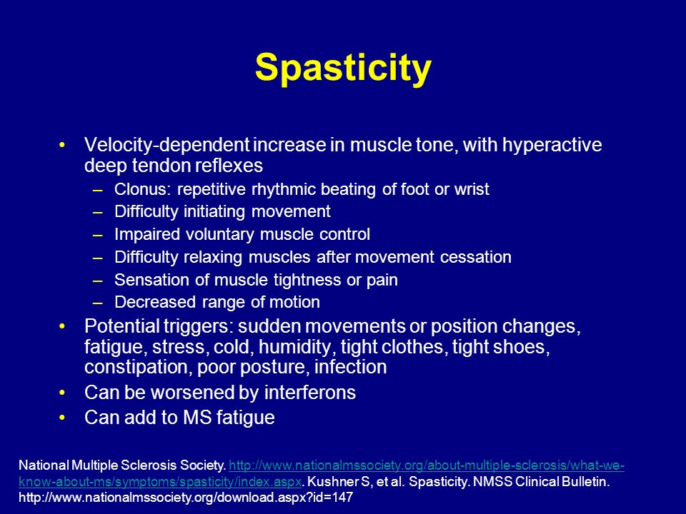 Spasticity Velocity-dependent increase in muscle tone, with hyperactive deep tendon reflexes. Clonus: repetitive rhythmic beating of foot or wrist.
