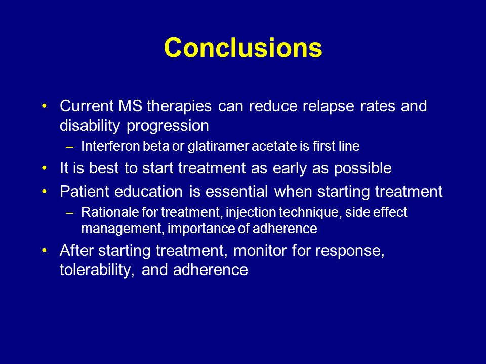 Conclusions Current MS therapies can reduce relapse rates and disability progression. Interferon beta or glatiramer acetate is first line.