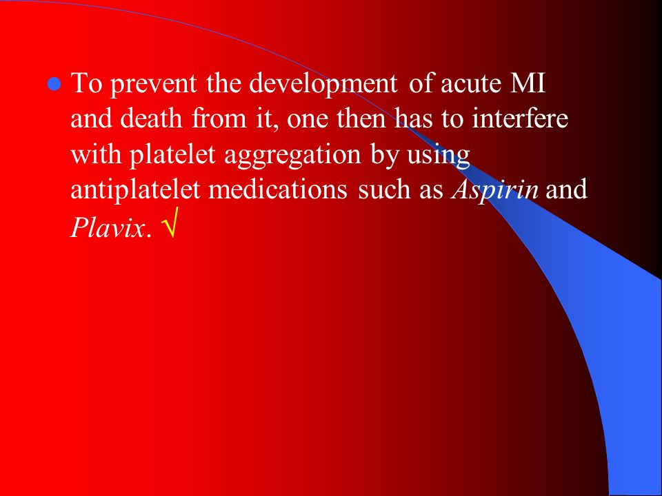 To prevent the development of acute MI and death from it, one then has to interfere with platelet aggregation by using antiplatelet medications such as Aspirin and Plavix.
