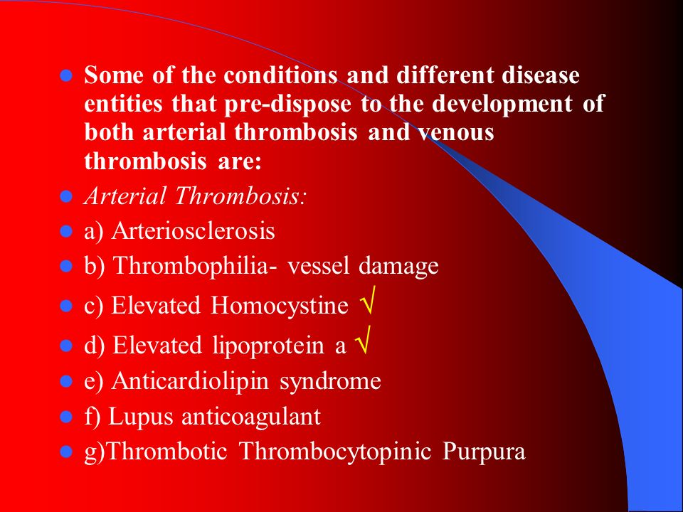 Some of the conditions and different disease entities that pre-dispose to the development of both arterial thrombosis and venous thrombosis are: