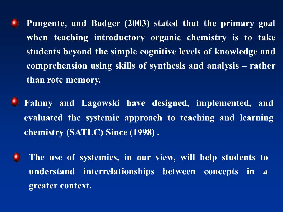 Pungente, and Badger (2003) stated that the primary goal when teaching introductory organic chemistry is to take students beyond the simple cognitive levels of knowledge and comprehension using skills of synthesis and analysis – rather than rote memory.