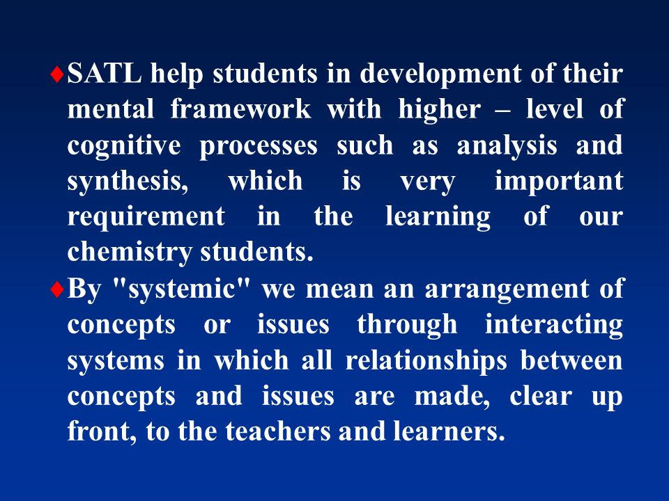 SATL help students in development of their mental framework with higher – level of cognitive processes such as analysis and synthesis, which is very important requirement in the learning of our chemistry students.