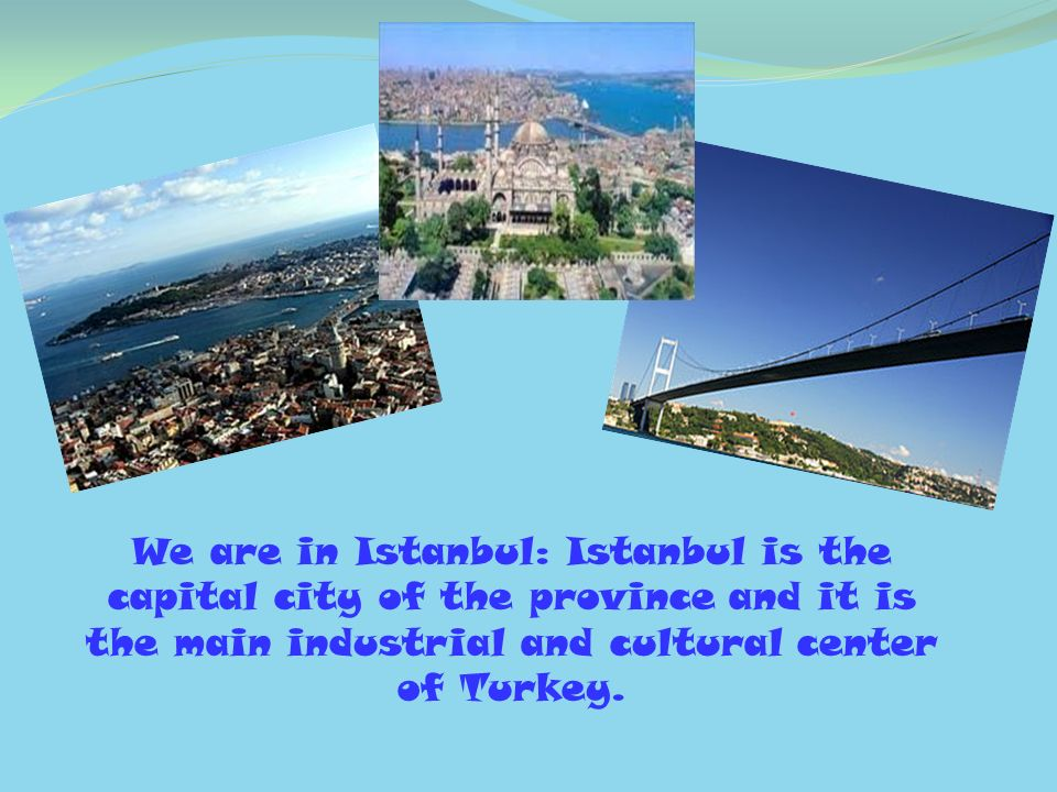 We are in Istanbul: Istanbul is the capital city of the province and it is the main industrial and cultural center of Turkey.