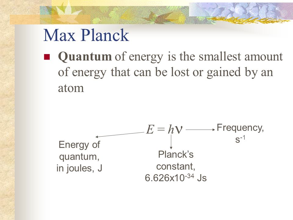Max Planck Quantum of energy is the smallest amount of energy that can be lost or gained by an atom.