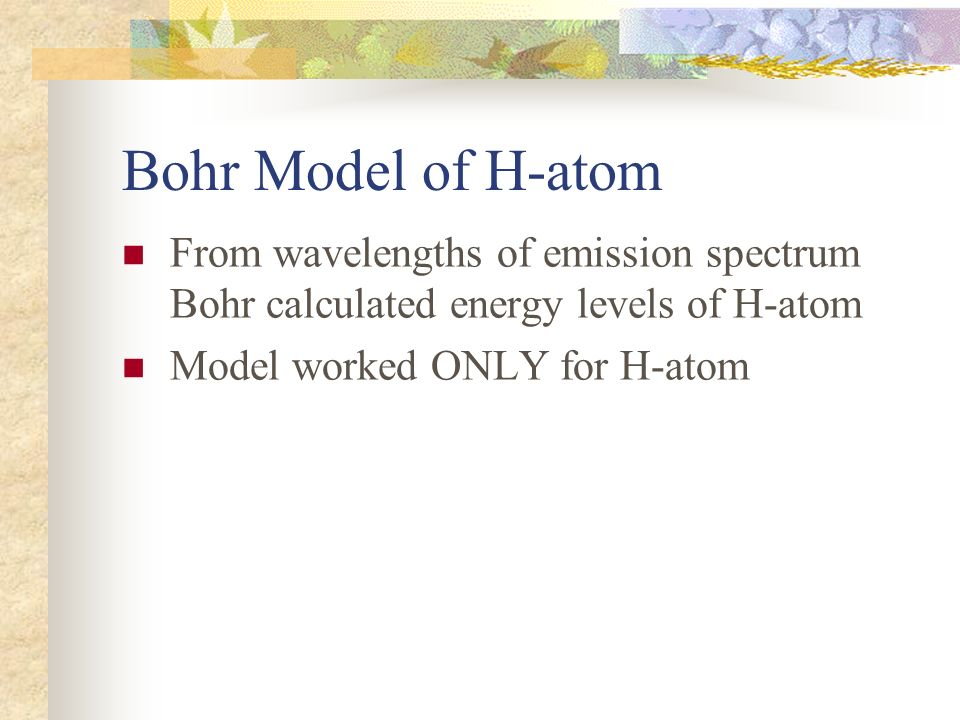 Bohr Model of H-atom From wavelengths of emission spectrum Bohr calculated energy levels of H-atom.