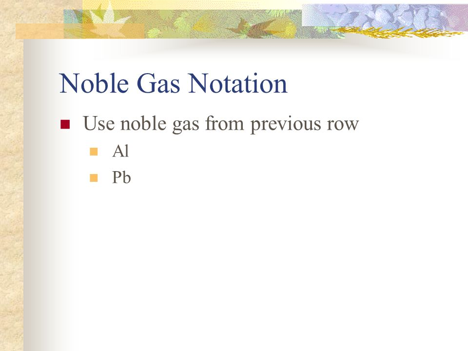 Noble Gas Notation Use noble gas from previous row Al Pb