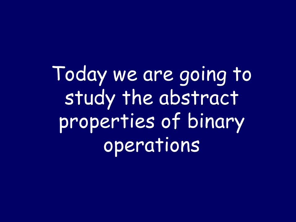 Today we are going to study the abstract properties of binary operations