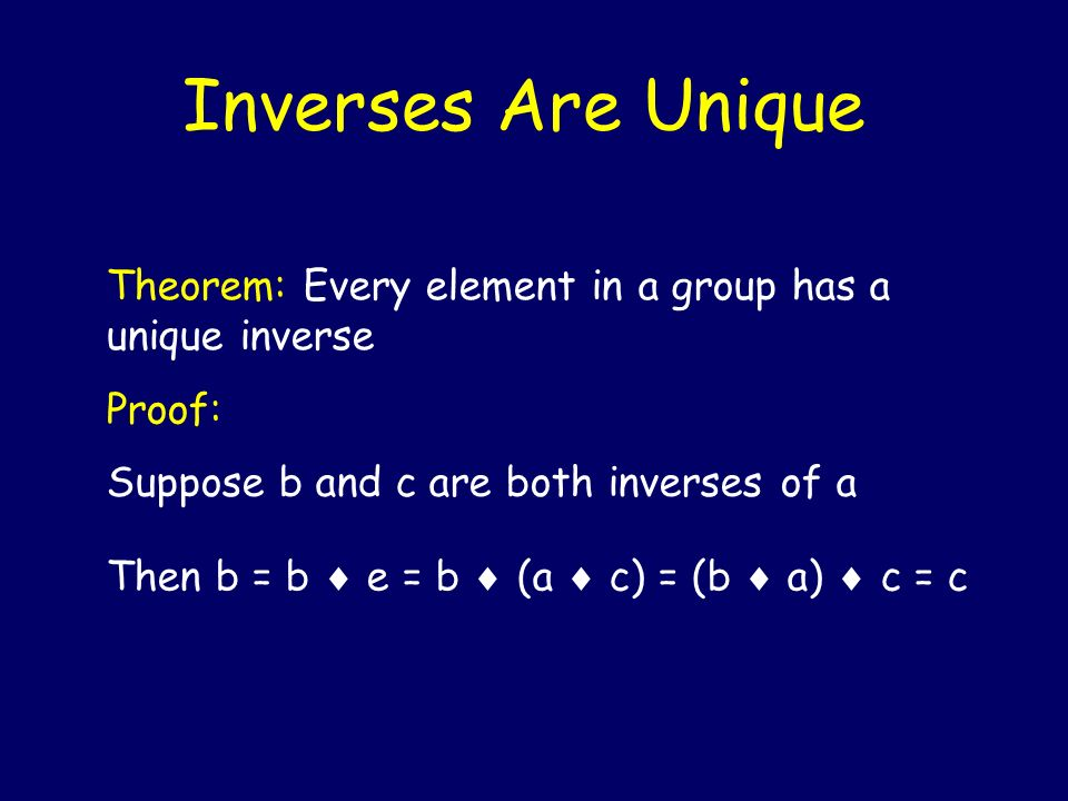 Inverses Are Unique Theorem: Every element in a group has a unique inverse. Proof: Suppose b and c are both inverses of a.