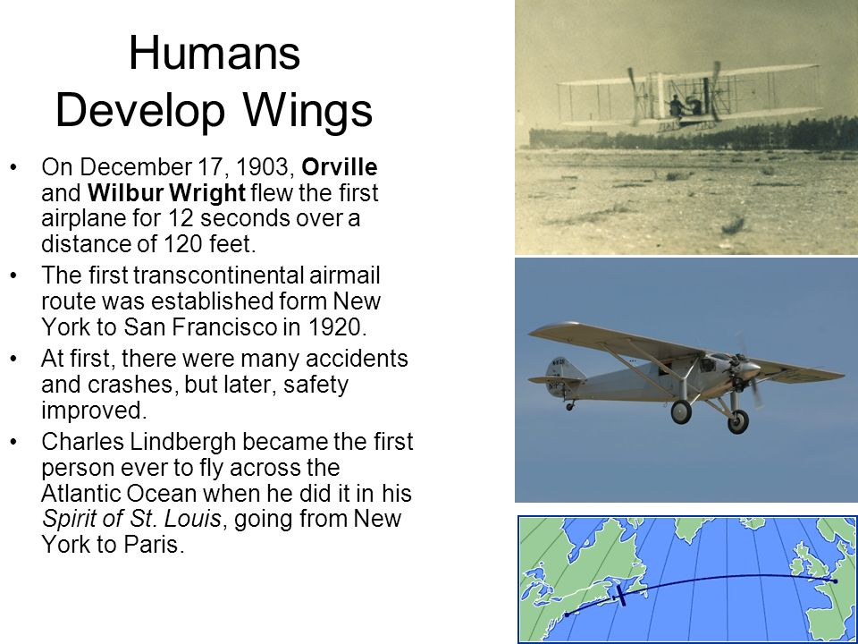 Humans Develop Wings On December 17, 1903, Orville and Wilbur Wright flew the first airplane for 12 seconds over a distance of 120 feet.