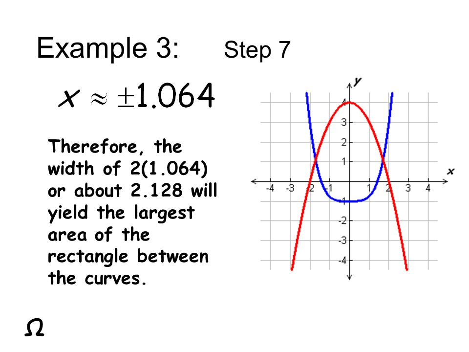 Example 3: Step 7 Therefore, the width of 2(1.064) or about will yield the largest area of the rectangle between the curves.