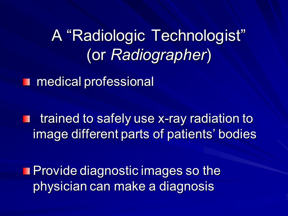 A Radiologic Technologist (or Radiographer)