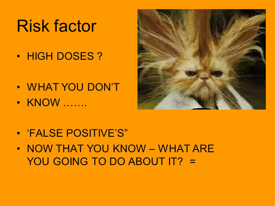Risk factor HIGH DOSES WHAT YOU DON'T KNOW ……. 'FALSE POSITIVE'S