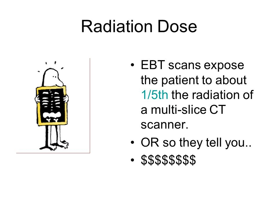 Radiation Dose EBT scans expose the patient to about 1/5th the radiation of a multi-slice CT scanner.