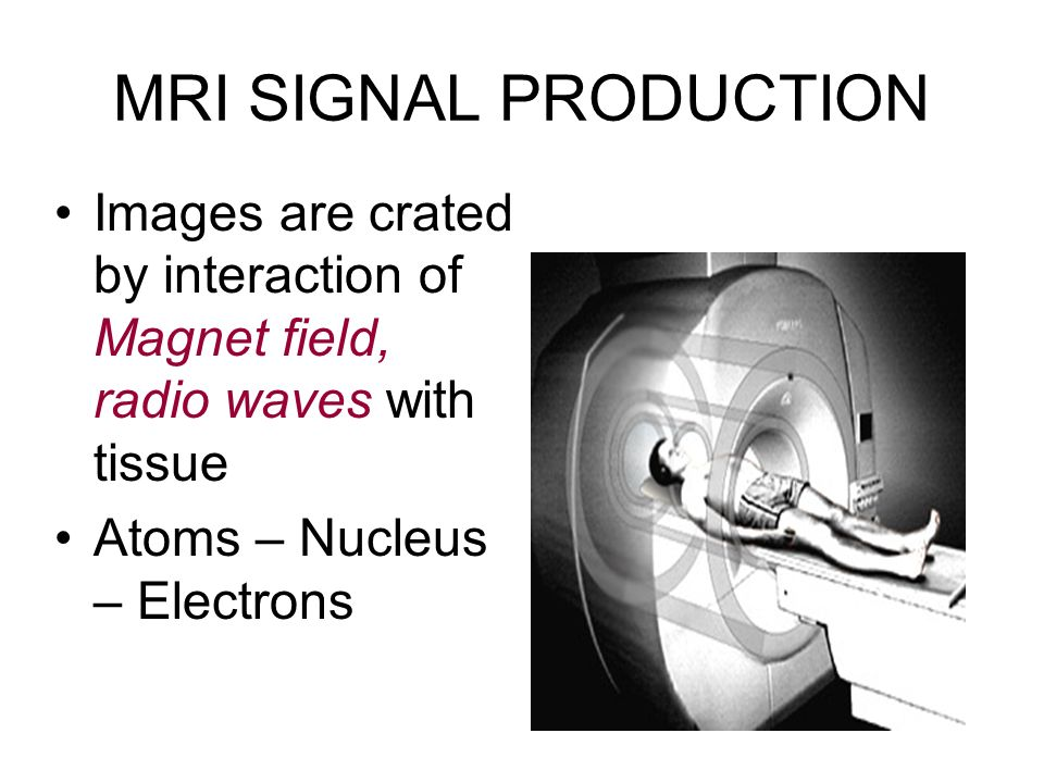 MRI SIGNAL PRODUCTION Images are crated by interaction of Magnet field, radio waves with tissue.