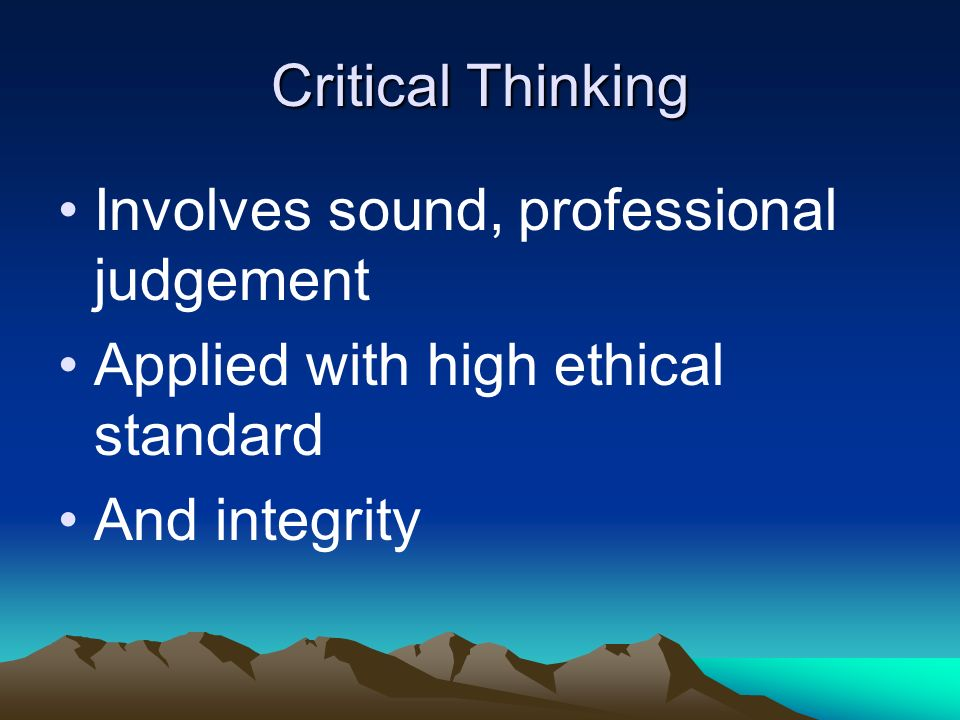 Critical Thinking Involves sound, professional judgement.