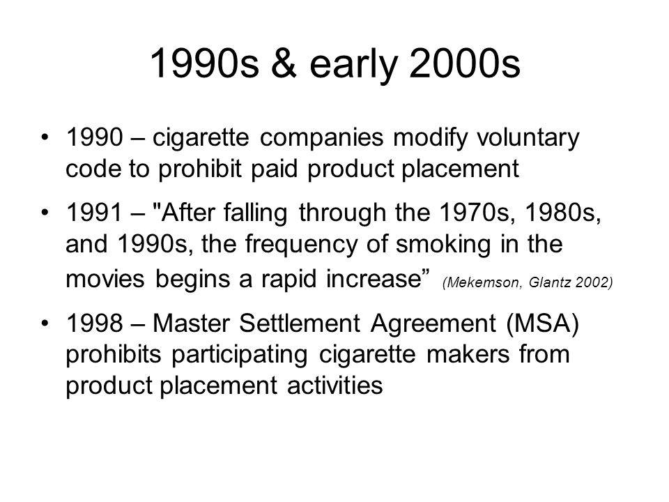 1990s & early 2000s 1990 – cigarette companies modify voluntary code to prohibit paid product placement.