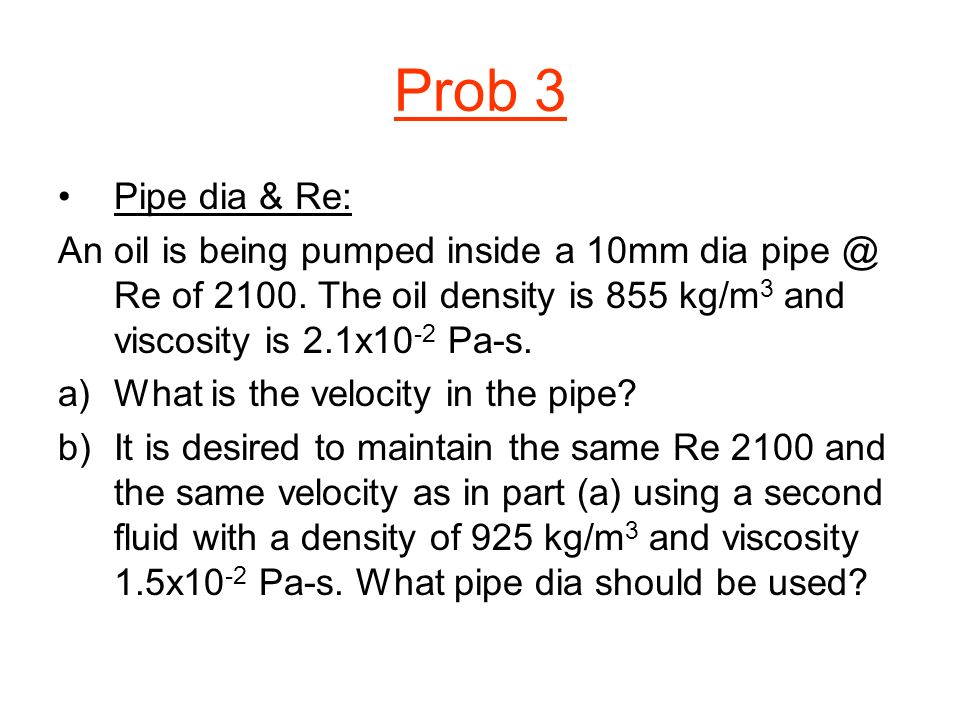 Prob 3 Pipe dia & Re: An oil is being pumped inside a 10mm dia Re of The oil density is 855 kg/m3 and viscosity is 2.1x10-2 Pa-s.